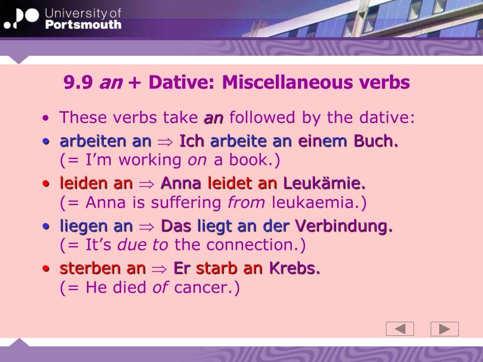 9.9 an + Dative: Miscellaneous verbs anThese verbs take an followed by the dative: arbeiten an Ich arbeite an einem Buch.arbeiten an Ich arbeite an einem Buch.