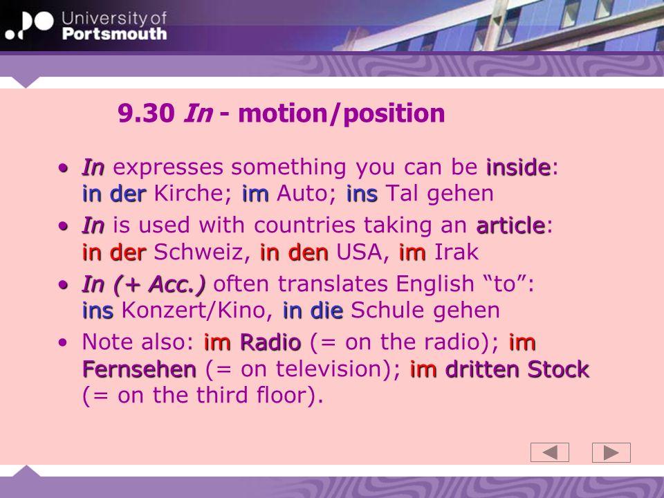 9.30 In - motion/position Ininside in deriminsIn expresses something you can be inside: in der Kirche; im Auto; ins Tal gehen In article in der in den imIn is used with countries taking an article: in der Schweiz, in den USA, im Irak In (+ Acc.) ins in dieIn (+ Acc.) often translates English to: ins Konzert/Kino, in die Schule gehen imRadioim Fernsehenim dritten StockNote also: im Radio (= on the radio); im Fernsehen (= on television); im dritten Stock (= on the third floor).