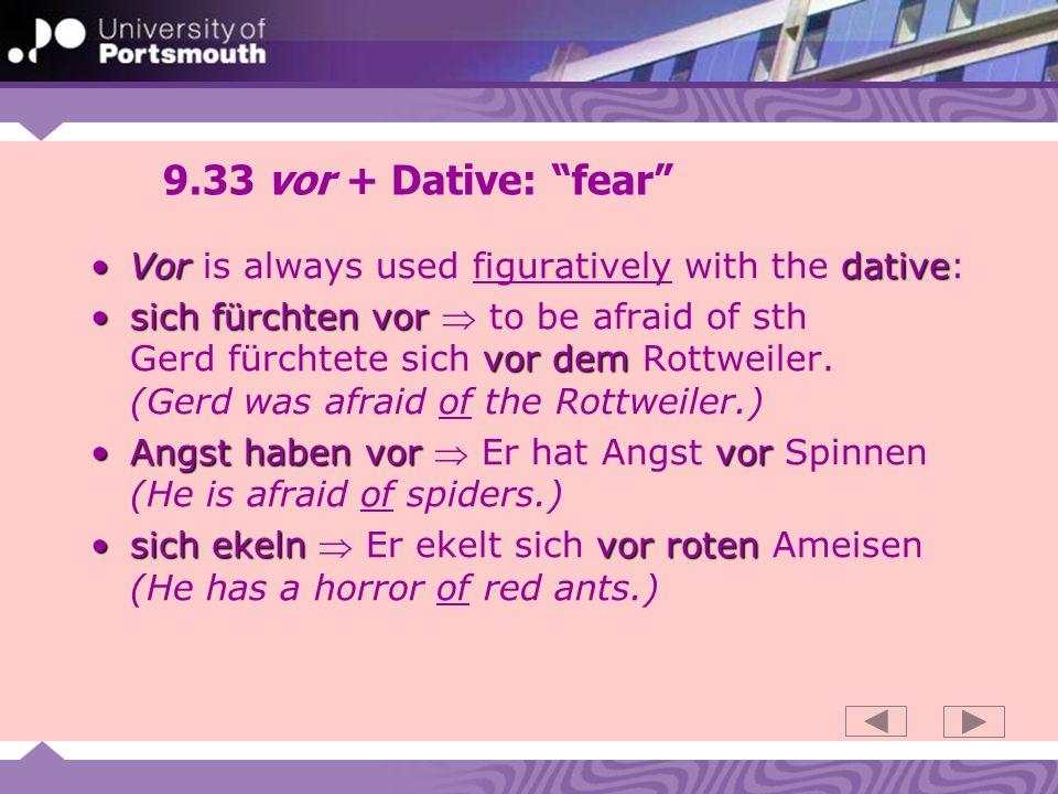 9.33 vor + Dative: fear Vor dativeVor is always used figuratively with the dative: sich fürchten vor vor demsich fürchten vor to be afraid of sth Gerd fürchtete sich vor dem Rottweiler.