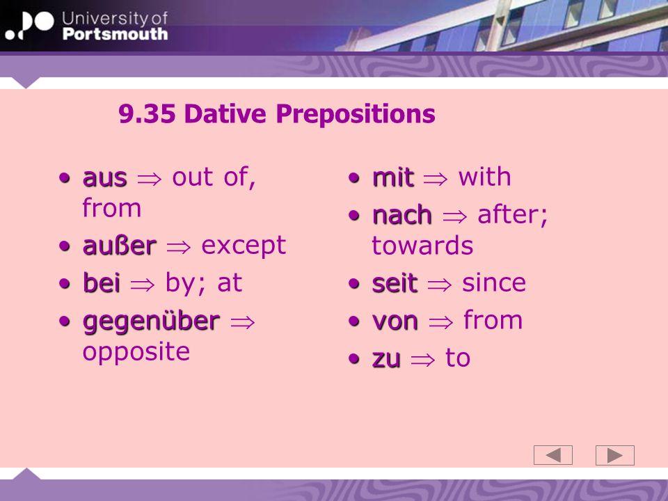 9.35 Dative Prepositions ausaus out of, from außeraußer except beibei by; at gegenübergegenüber opposite mitmit with nachnach after; towards seitseit since vonvon from zuzu to