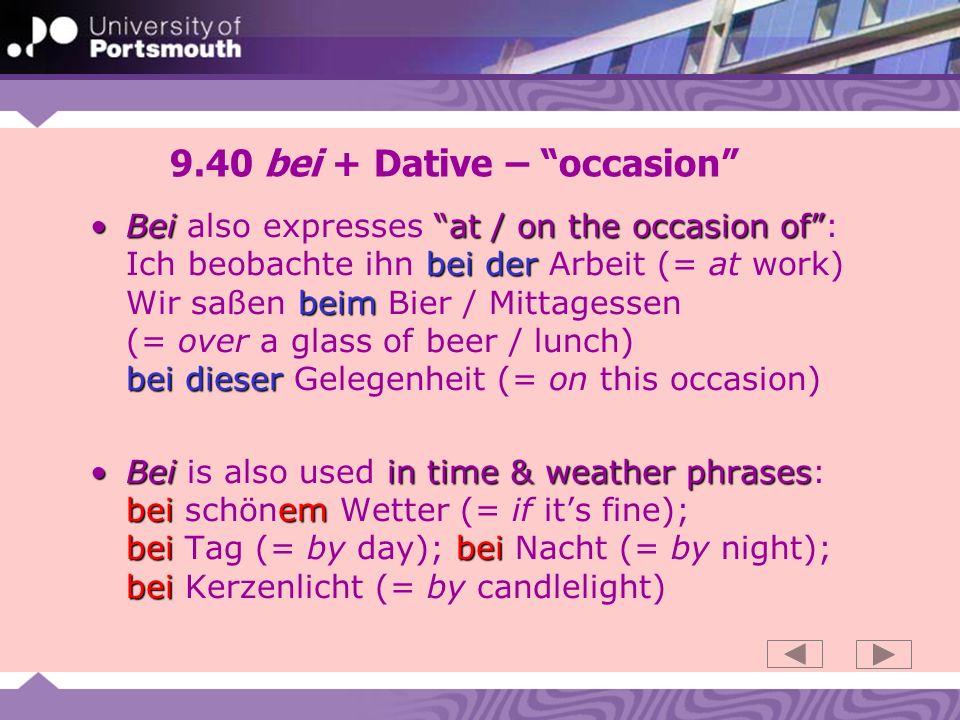 9.40 bei + Dative – occasion Beiat / on the occasion of bei der beim bei dieserBei also expresses at / on the occasion of: Ich beobachte ihn bei der Arbeit (= at work) Wir saßen beim Bier / Mittagessen (= over a glass of beer / lunch) bei dieser Gelegenheit (= on this occasion) Beiin time & weather phrases bei em bei bei beiBei is also used in time & weather phrases: bei schönem Wetter (= if its fine); bei Tag (= by day); bei Nacht (= by night); bei Kerzenlicht (= by candlelight)