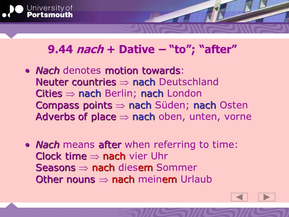 9.45 nach + Dative : according to Nachafter towardsNach precedes nouns when it means after or towards (i.e.