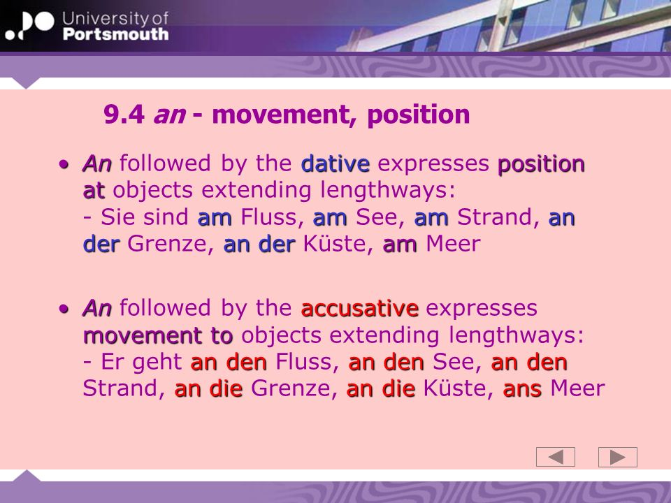 9.5 an - movement, position Andative position at am an der am am am an derAn followed by the dative also expresses position at a precise object,spot or building: - Ich bin am Fenster, an der Haltestelle, am Bahnhof, am Flughafen, am Parkplatz - Das Bild hängt an der Wand Anaccusative movement to an den an die an dieAn followed by the accusative expresses movement to a precise object or spot: - Er geht an den Tisch, an die Bushaltestelle - Ich hänge ein Bild an die Wand