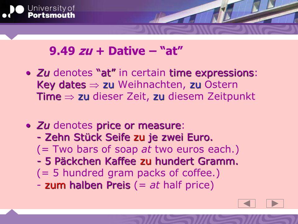 9.49 zu + Dative – at Zuat time expressions Key dates zu zu Timezu zuZu denotes at in certain time expressions: Key dates zu Weihnachten, zu Ostern Time zu dieser Zeit, zu diesem Zeitpunkt Zuprice or measure - Zehn Stück Seife zu je zwei Euro.