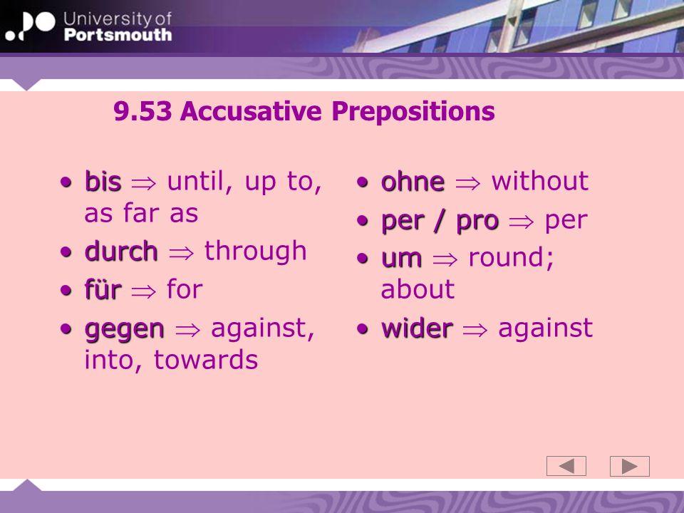9.53 Accusative Prepositions bisbis until, up to, as far as durchdurch through fürfür for gegengegen against, into, towards ohneohne without per / proper / pro per umum round; about widerwider against