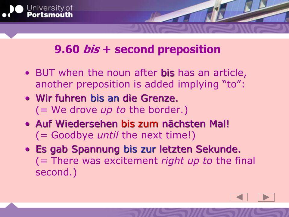 9.60 bis + second preposition bisBUT when the noun after bis has an article, another preposition is added implying to: Wir fuhren bis an die Grenze.Wir fuhren bis an die Grenze.