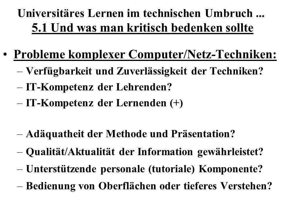 Universitäres Lernen im technischen Umbruch... 5.1 Und was man kritisch bedenken sollte Probleme komplexer Computer/Netz-Techniken: –Verfügbarkeit und