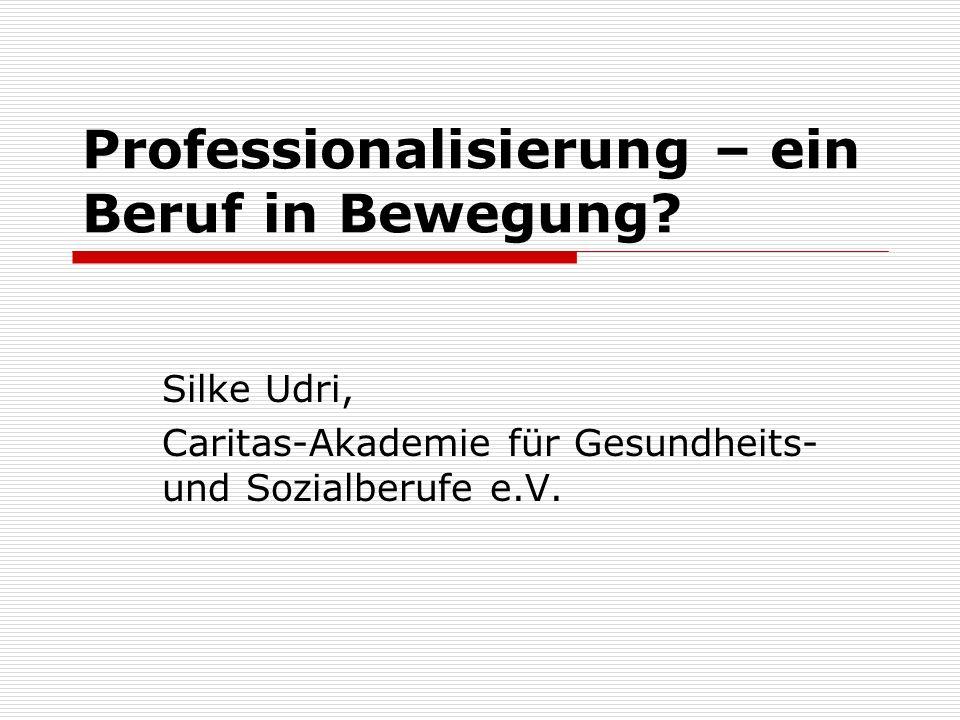 Professionalisierung – ein Beruf in Bewegung? Silke Udri, Caritas-Akademie für Gesundheits- und Sozialberufe e.V.