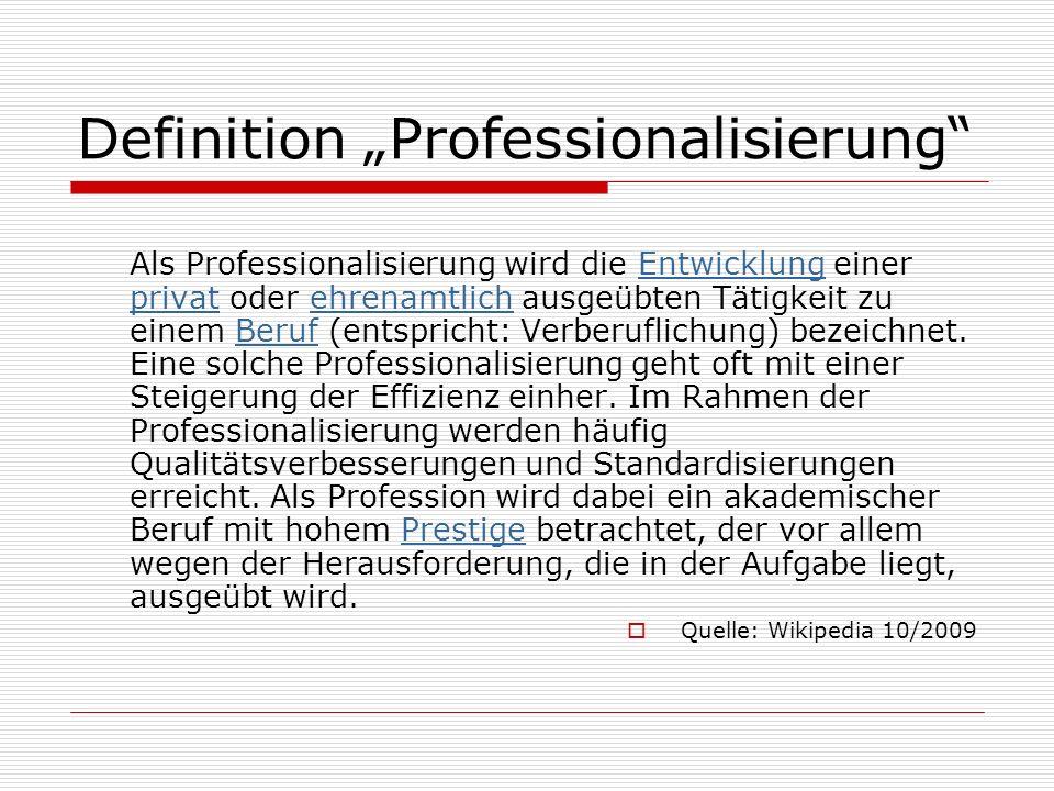 Definition Professionalisierung Als Professionalisierung wird die Entwicklung einer privat oder ehrenamtlich ausgeübten Tätigkeit zu einem Beruf (ents