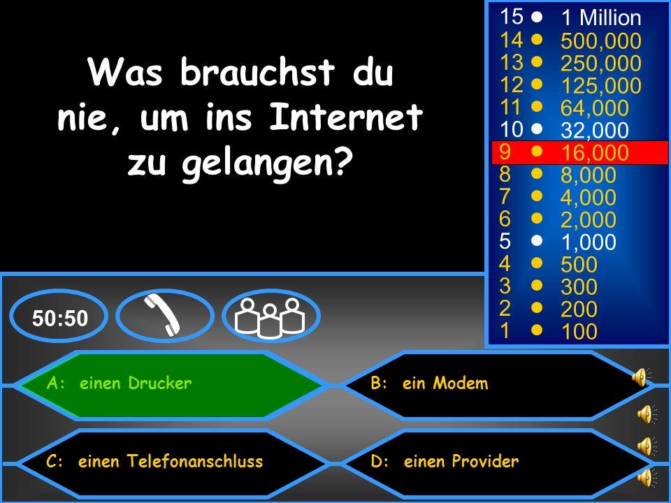 A: einen Drucker C: einen Telefonanschluss B: ein Modem D: einen Provider 50:50 15 14 13 12 11 10 9 8 7 6 5 4 3 2 1 1 Million 500,000 250,000 125,000 64,000 32,000 16,000 8,000 4,000 2,000 1,000 500 300 200 100 Was brauchst du nie, um ins Internet zu gelangen?