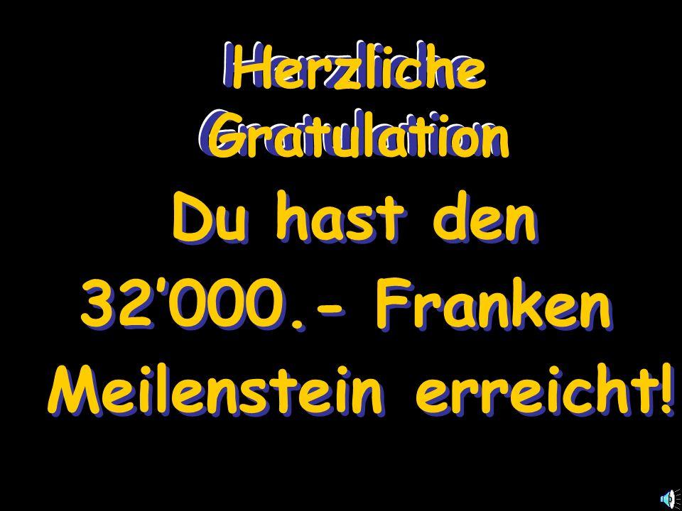 Herzliche Gratulation Du hast den 32000.- Franken Meilenstein erreicht.