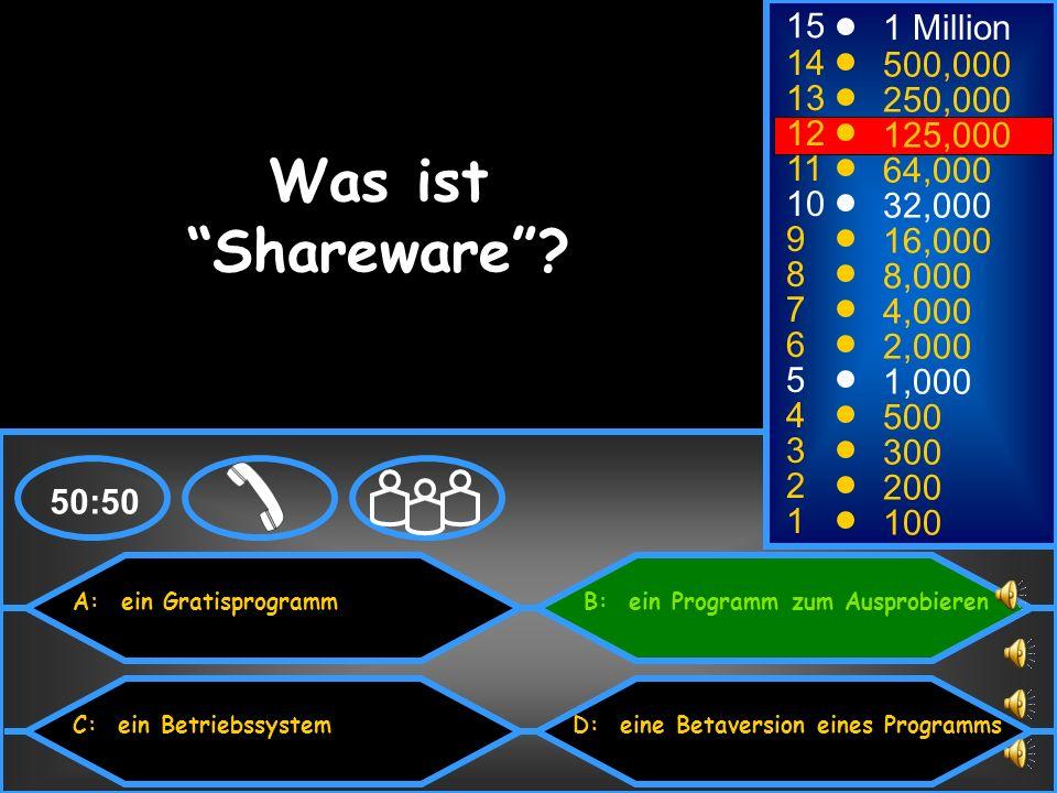 A: ein Gratisprogramm C: ein Betriebssystem B: ein Programm zum Ausprobieren D: eine Betaversion eines Programms 50:50 15 14 13 12 11 10 9 8 7 6 5 4 3 2 1 1 Million 500,000 250,000 125,000 64,000 32,000 16,000 8,000 4,000 2,000 1,000 500 300 200 100 Was ist Shareware?