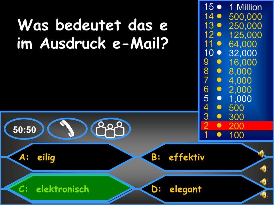 A: eilig C: elektronisch B: effektiv D: elegant 50:50 15 14 13 12 11 10 9 8 7 6 5 4 3 2 1 1 Million 500,000 250,000 125,000 64,000 32,000 16,000 8,000 4,000 2,000 1,000 500 300 200 100 Was bedeutet das e im Ausdruck e-Mail?