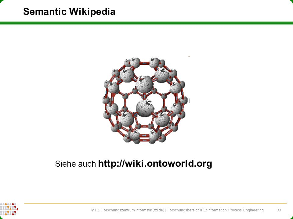 33 FZI Forschungszentrum Informatik (fzi.de) | Forschungsbereich IPE: Information, Process, Engineering Semantic Wikipedia Siehe auch http://wiki.onto
