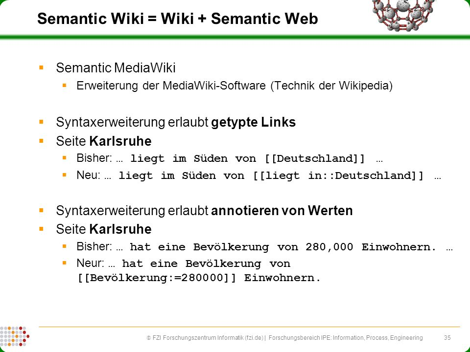 35 FZI Forschungszentrum Informatik (fzi.de) | Forschungsbereich IPE: Information, Process, Engineering Semantic Wiki = Wiki + Semantic Web Semantic M