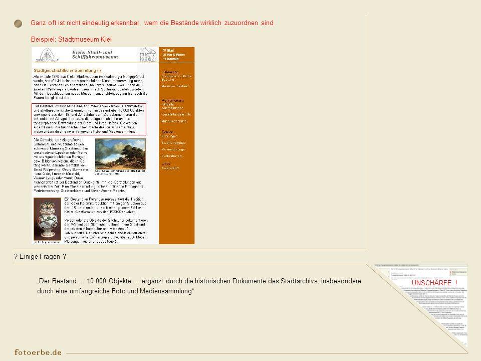 ? Einige Fragen ? UNSCHÄRFE ! Ganz oft ist nicht eindeutig erkennbar, wem die Bestände wirklich zuzuordnen sind Beispiel: Stadtmuseum Kiel Der Bestand