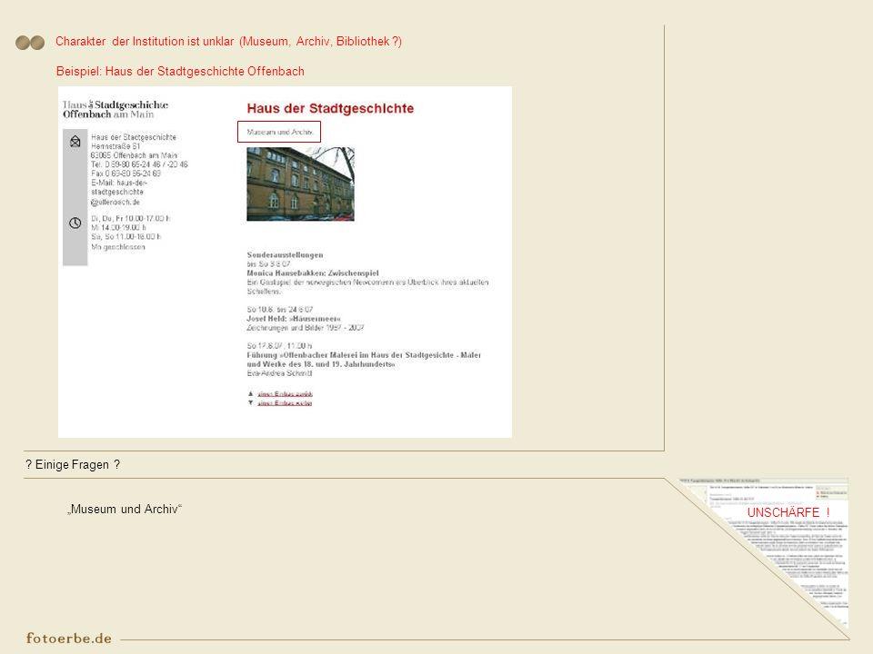 ? Einige Fragen ? UNSCHÄRFE ! Charakter der Institution ist unklar (Museum, Archiv, Bibliothek ?) Beispiel: Haus der Stadtgeschichte Offenbach Museum