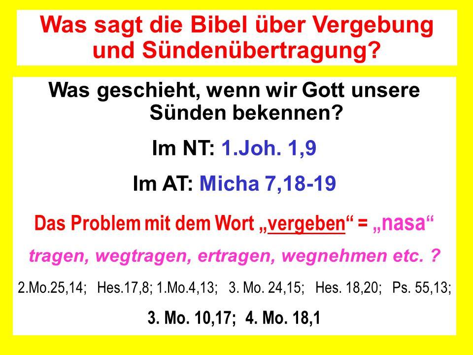 Was geschieht, wenn wir Gott unsere Sünden bekennen? Im NT: 1.Joh. 1,9 Im AT: Micha 7,18-19 Das Problem mit dem Wort vergeben = nasa tragen, wegtragen