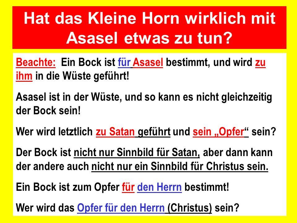 Hat das Kleine Horn wirklich mit Asasel etwas zu tun? Beachte: Ein Bock ist für Asasel bestimmt, und wird zu ihm in die Wüste geführt! Asasel ist in d