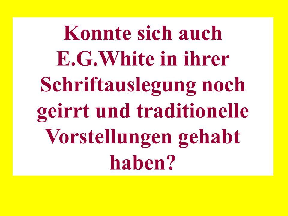 Konnte sich auch E.G.White in ihrer Schriftauslegung noch geirrt und traditionelle Vorstellungen gehabt haben?