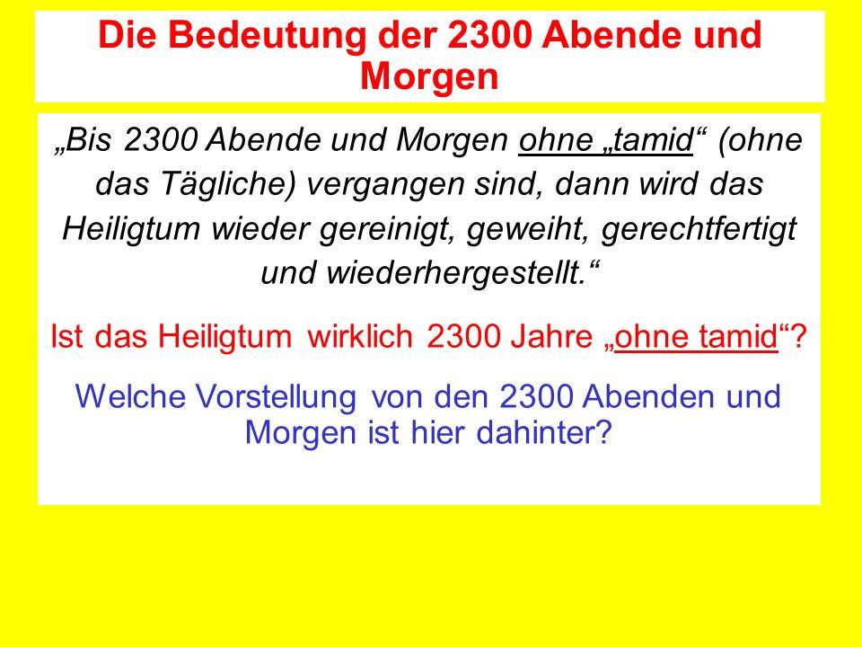 Bis 2300 Abende und Morgen ohne tamid (ohne das Tägliche) vergangen sind, dann wird das Heiligtum wieder gereinigt, geweiht, gerechtfertigt und wiederhergestellt.