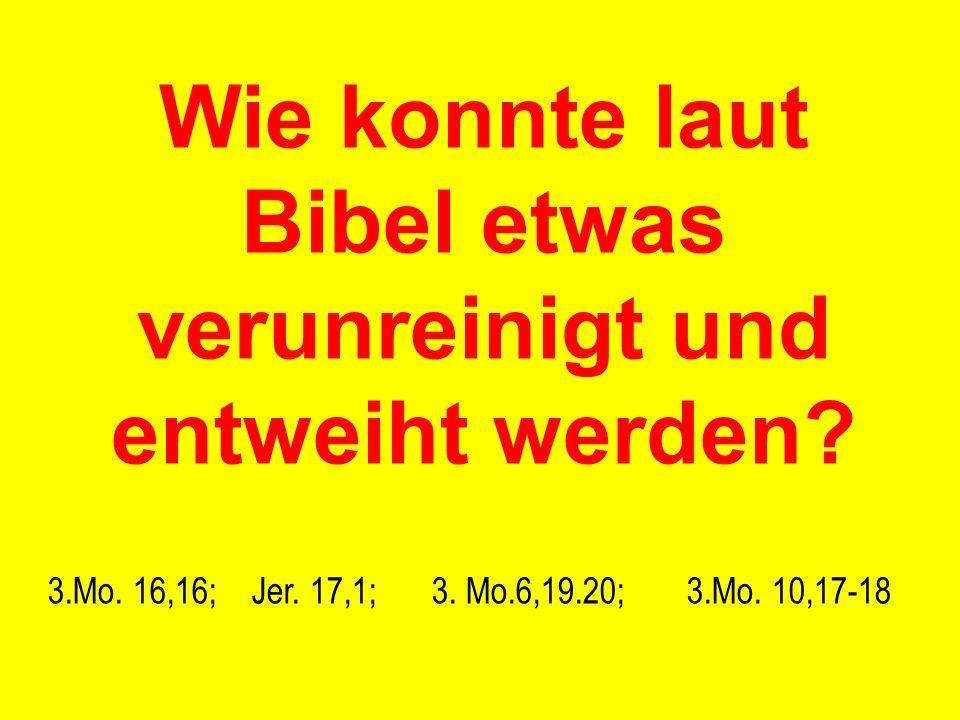 Wie konnte laut Bibel etwas verunreinigt und entweiht werden? 3.Mo. 16,16; Jer. 17,1;3. Mo.6,19.20; 3.Mo. 10,17-18