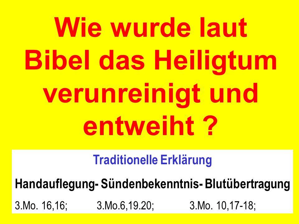 Wie wurde laut Bibel das Heiligtum verunreinigt und entweiht ? Traditionelle Erklärung Handauflegung- Sündenbekenntnis- Blutübertragung 3.Mo. 16,16; 3