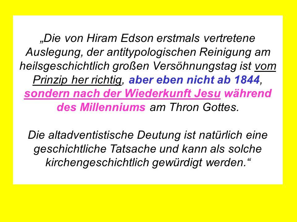 Die von Hiram Edson erstmals vertretene Auslegung, der antitypologischen Reinigung am heilsgeschichtlich großen Versöhnungstag ist vom Prinzip her richtig, aber eben nicht ab 1844, sondern nach der Wiederkunft Jesu während des Millenniums am Thron Gottes.