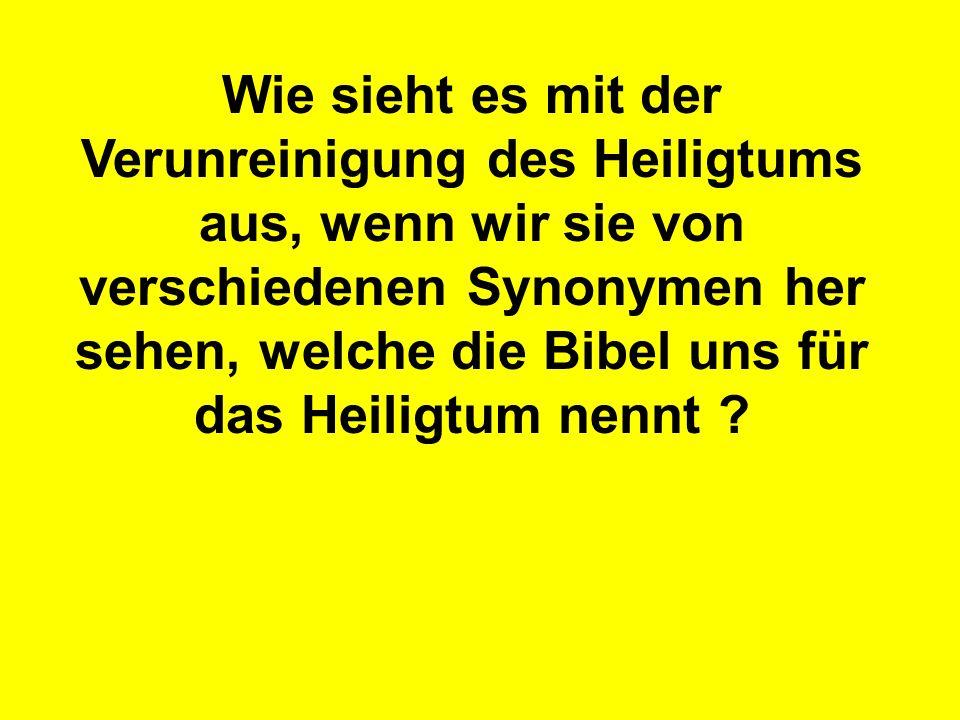 Wie sieht es mit der Verunreinigung des Heiligtums aus, wenn wir sie von verschiedenen Synonymen her sehen, welche die Bibel uns für das Heiligtum nennt ?