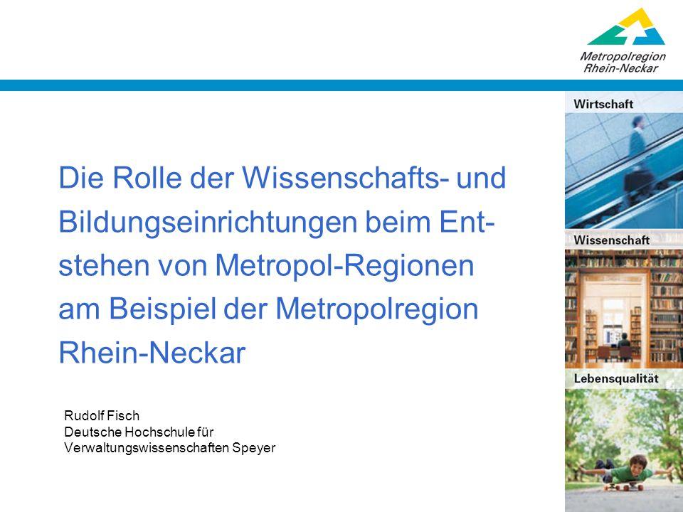 Die Rolle der Wissenschafts- und Bildungseinrichtungen beim Ent- stehen von Metropol-Regionen am Beispiel der Metropolregion Rhein-Neckar Rudolf Fisch
