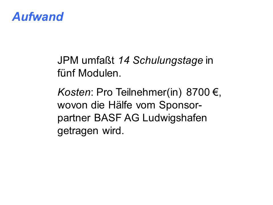 Aufwand JPM umfaßt 14 Schulungstage in fünf Modulen. Kosten: Pro Teilnehmer(in) 8700, wovon die Hälfe vom Sponsor- partner BASF AG Ludwigshafen getrag