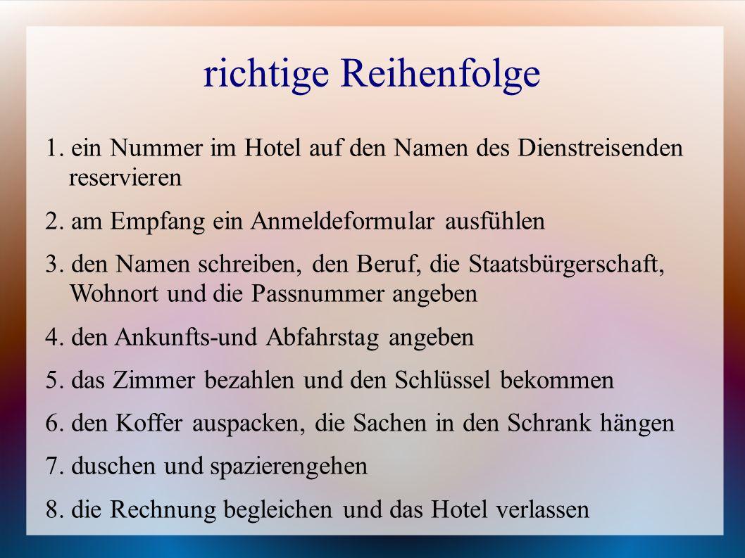 richtige Reihenfolge 1. ein Nummer im Hotel auf den Namen des Dienstreisenden reservieren 2. am Empfang ein Anmeldeformular ausfühlen 3. den Namen sch