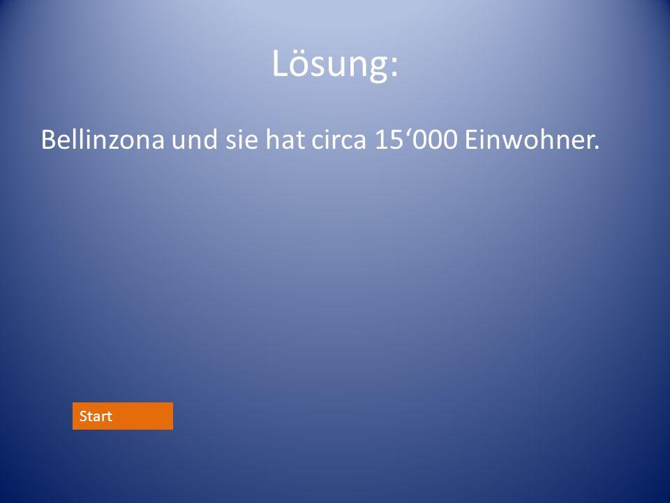 Lösung: Bellinzona und sie hat circa 15000 Einwohner. Start