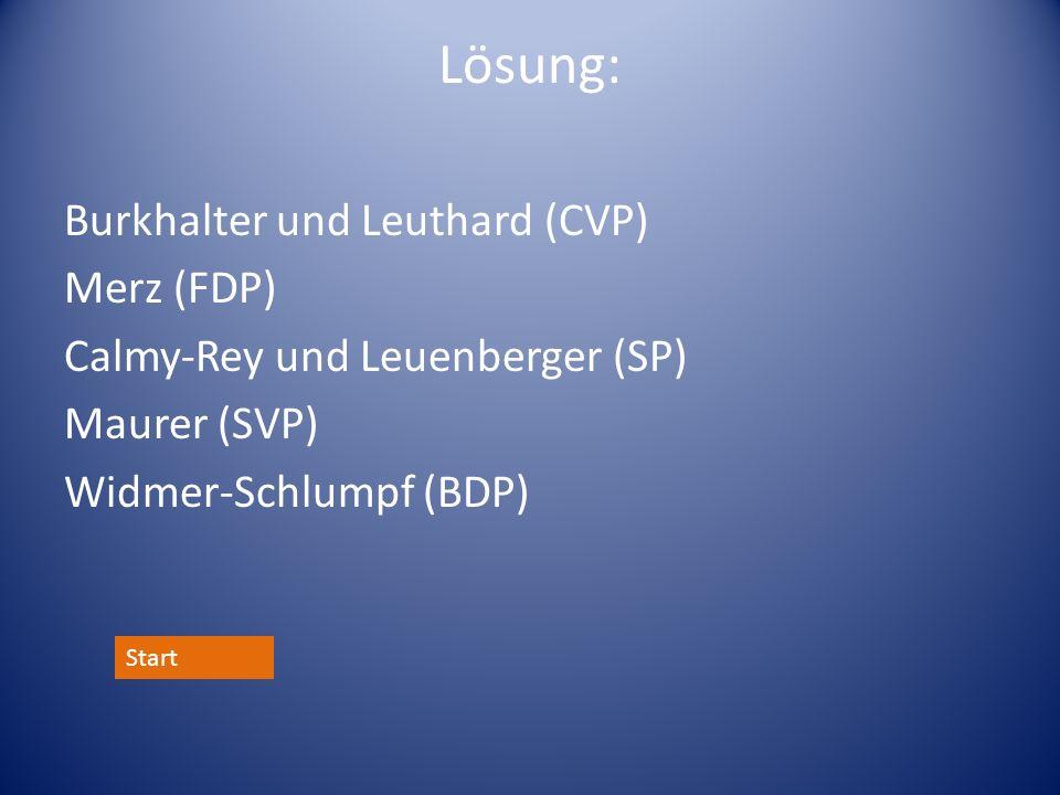 Lösung: Burkhalter und Leuthard (CVP) Merz (FDP) Calmy-Rey und Leuenberger (SP) Maurer (SVP) Widmer-Schlumpf (BDP) Start