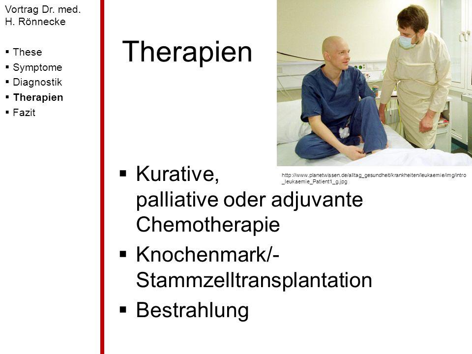 Therapien Kurative, palliative oder adjuvante Chemotherapie Knochenmark/- Stammzelltransplantation Bestrahlung Vortrag Dr. med. H. Rönnecke These Symp