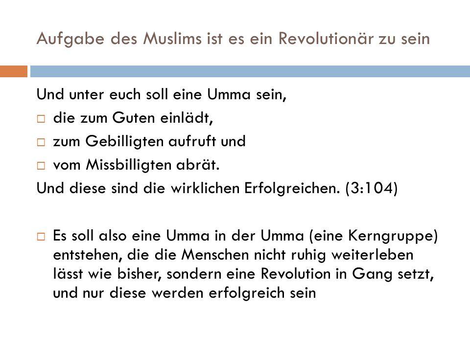 Aufgabe des Muslims ist es ein Revolutionär zu sein Und unter euch soll eine Umma sein, die zum Guten einlädt, zum Gebilligten aufruft und vom Missbil