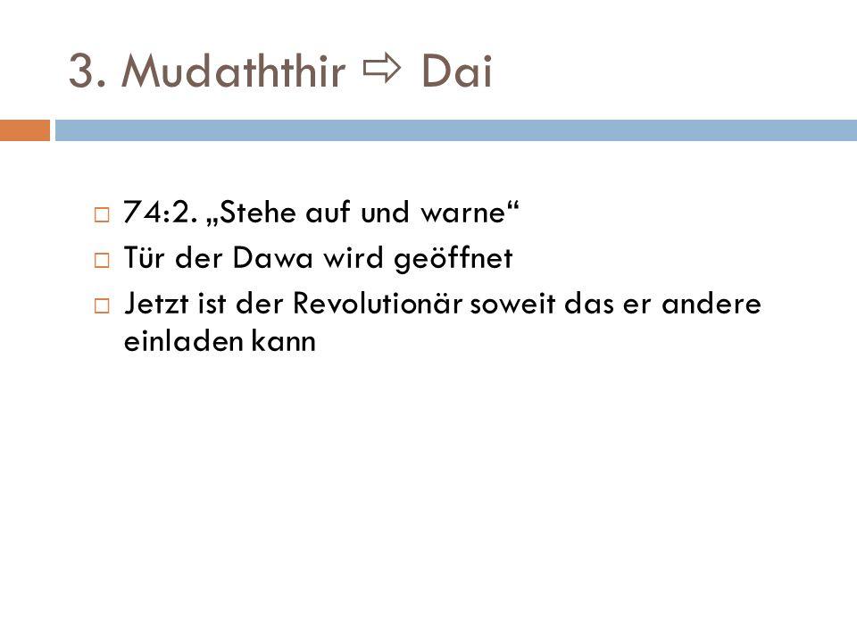 3. Mudaththir Dai 74:2. Stehe auf und warne Tür der Dawa wird geöffnet Jetzt ist der Revolutionär soweit das er andere einladen kann
