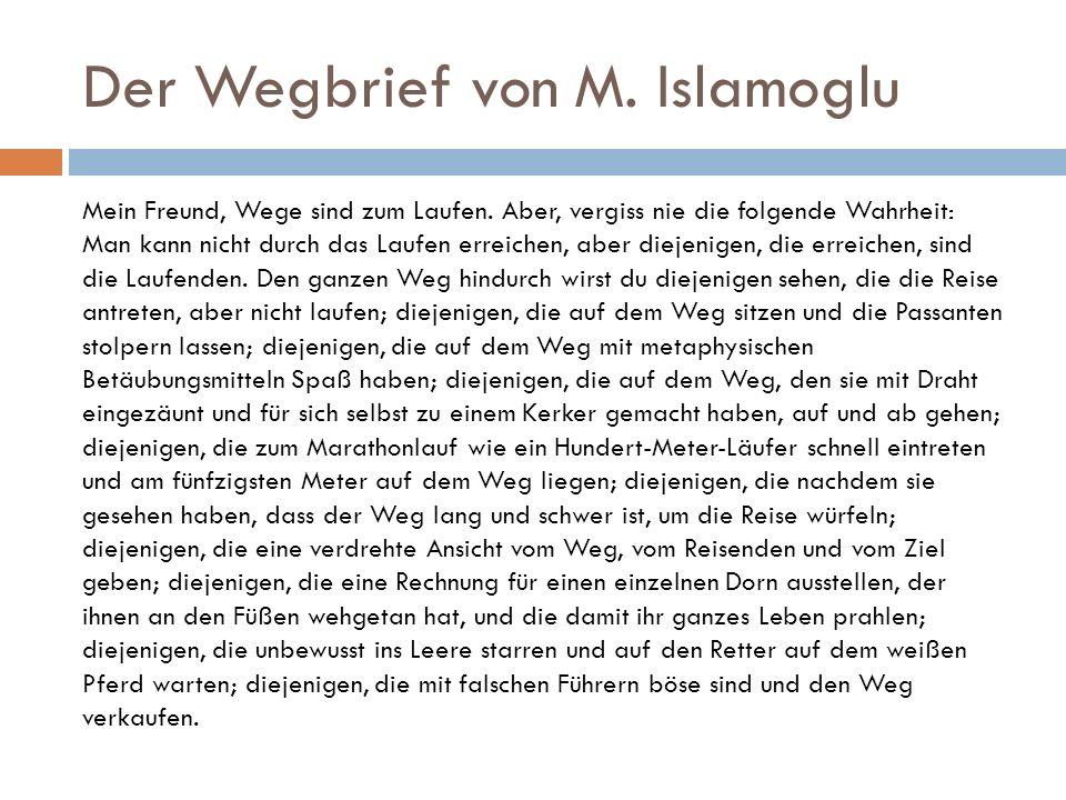 Der Wegbrief von M. Islamoglu Mein Freund, Wege sind zum Laufen. Aber, vergiss nie die folgende Wahrheit: Man kann nicht durch das Laufen erreichen, a