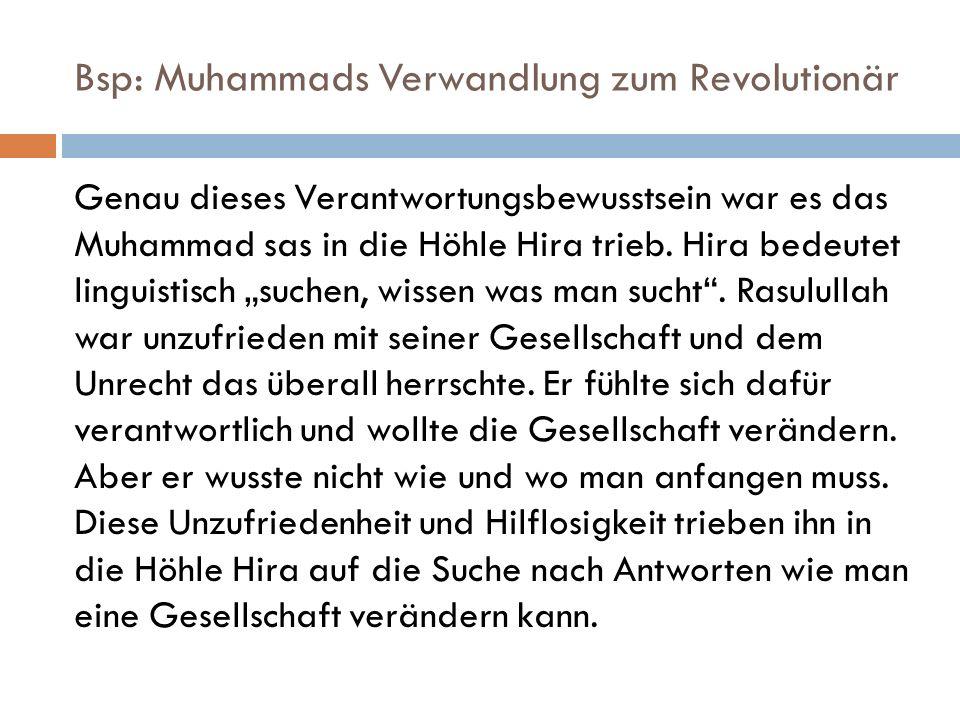 Bsp: Muhammads Verwandlung zum Revolutionär Genau dieses Verantwortungsbewusstsein war es das Muhammad sas in die Höhle Hira trieb. Hira bedeutet ling