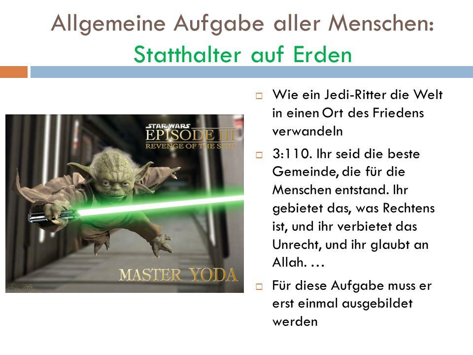 Allgemeine Aufgabe aller Menschen: Statthalter auf Erden Wie ein Jedi-Ritter die Welt in einen Ort des Friedens verwandeln 3:110. Ihr seid die beste G