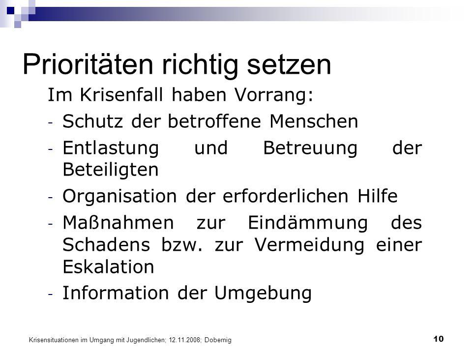 Krisensituationen im Umgang mit Jugendlichen; 12.11.2008; Dobernig 10 Prioritäten richtig setzen Im Krisenfall haben Vorrang: - Schutz der betroffene Menschen - Entlastung und Betreuung der Beteiligten - Organisation der erforderlichen Hilfe - Maßnahmen zur Eindämmung des Schadens bzw.