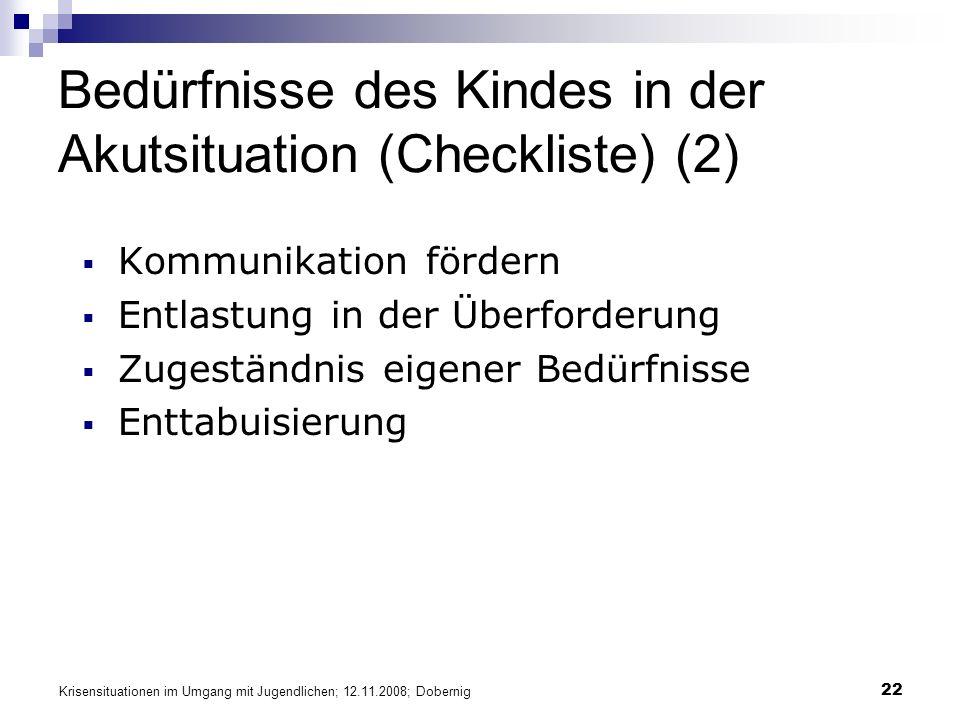 Krisensituationen im Umgang mit Jugendlichen; 12.11.2008; Dobernig 22 Bedürfnisse des Kindes in der Akutsituation (Checkliste) (2) Kommunikation fördern Entlastung in der Überforderung Zugeständnis eigener Bedürfnisse Enttabuisierung