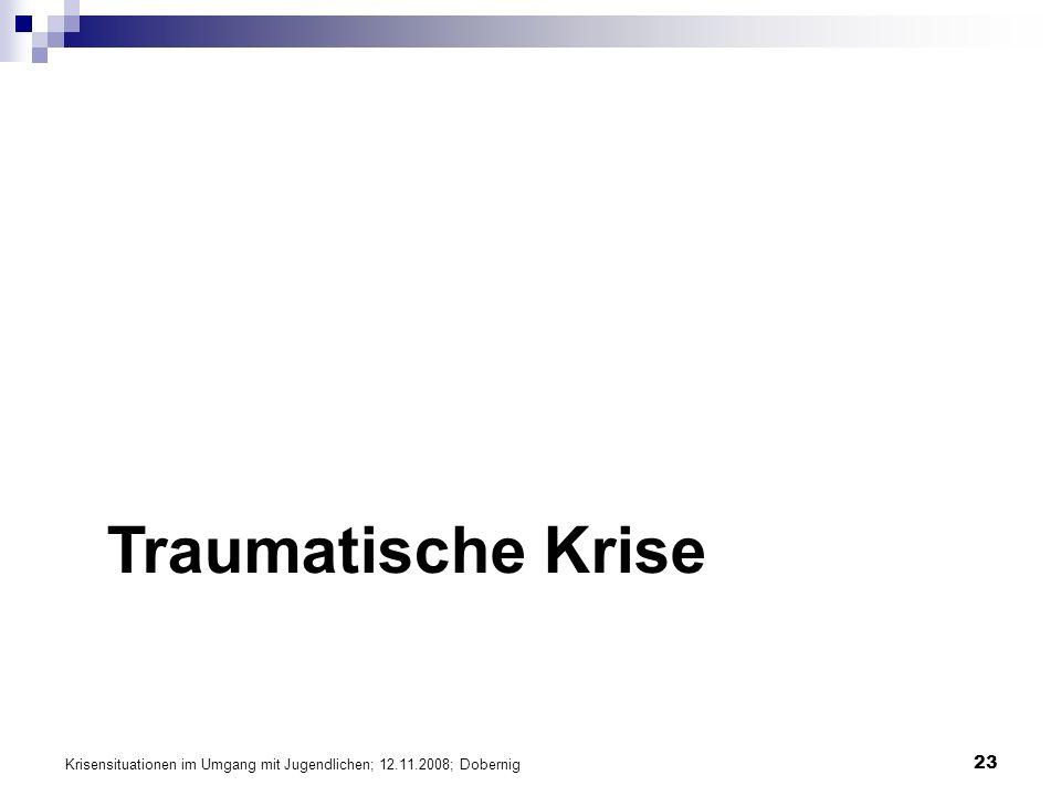 Krisensituationen im Umgang mit Jugendlichen; 12.11.2008; Dobernig 23 Traumatische Krise