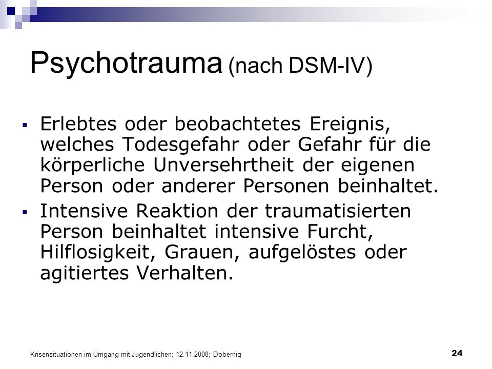 Krisensituationen im Umgang mit Jugendlichen; 12.11.2008; Dobernig 24 Psychotrauma (nach DSM-IV) Erlebtes oder beobachtetes Ereignis, welches Todesgefahr oder Gefahr für die körperliche Unversehrtheit der eigenen Person oder anderer Personen beinhaltet.