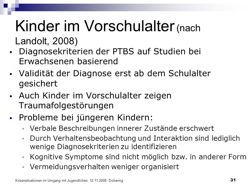 Krisensituationen im Umgang mit Jugendlichen; 12.11.2008; Dobernig 31 Kinder im Vorschulalter (nach Landolt, 2008) Diagnosekriterien der PTBS auf Stud