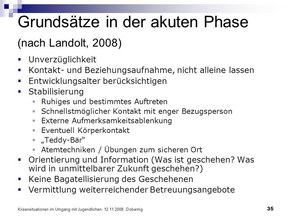 Krisensituationen im Umgang mit Jugendlichen; 12.11.2008; Dobernig 35 Grundsätze in der akuten Phase (nach Landolt, 2008) Unverzüglichkeit Kontakt- un