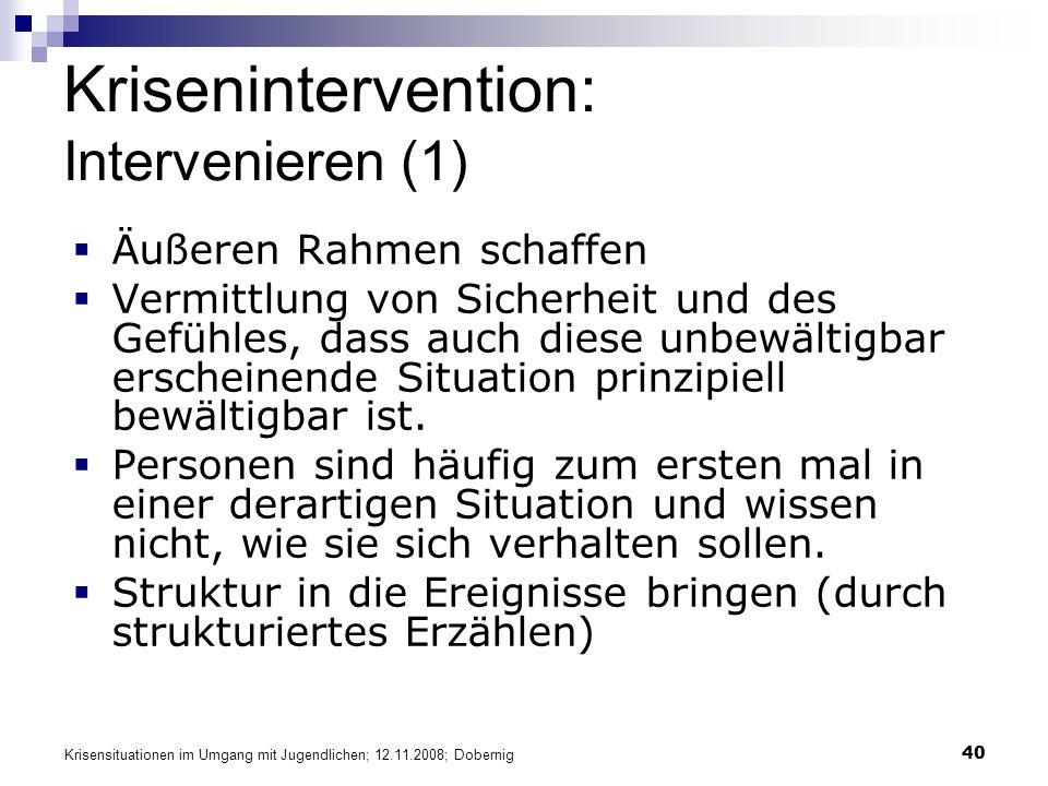 Krisensituationen im Umgang mit Jugendlichen; 12.11.2008; Dobernig 40 Krisenintervention: Intervenieren (1) Äußeren Rahmen schaffen Vermittlung von Sicherheit und des Gefühles, dass auch diese unbewältigbar erscheinende Situation prinzipiell bewältigbar ist.