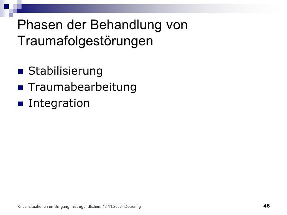 Krisensituationen im Umgang mit Jugendlichen; 12.11.2008; Dobernig 45 Phasen der Behandlung von Traumafolgestörungen Stabilisierung Traumabearbeitung Integration