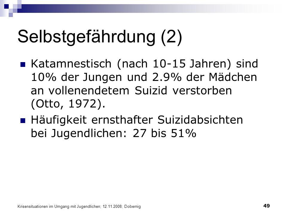 Krisensituationen im Umgang mit Jugendlichen; 12.11.2008; Dobernig 49 Selbstgefährdung (2) Katamnestisch (nach 10-15 Jahren) sind 10% der Jungen und 2.9% der Mädchen an vollenendetem Suizid verstorben (Otto, 1972).