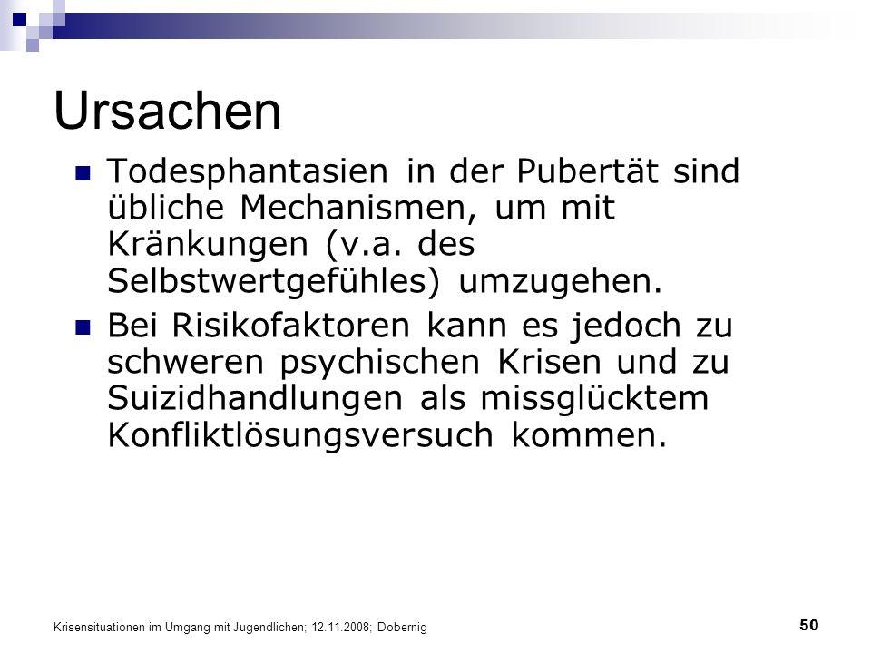 Krisensituationen im Umgang mit Jugendlichen; 12.11.2008; Dobernig 50 Ursachen Todesphantasien in der Pubertät sind übliche Mechanismen, um mit Kränku